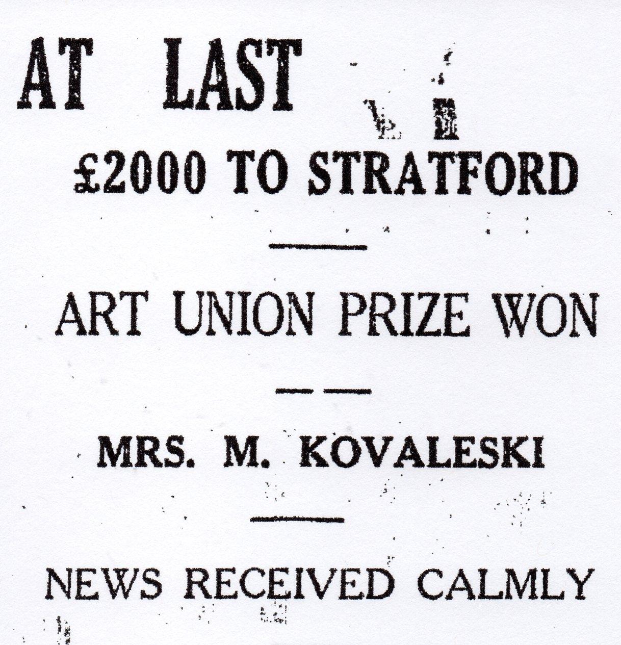 The newspaper  headline, AT LAST ₤2000 TO STRATFORD, ART UNION PRIZE, MRS M KOVALESKI, NEWS RECEIVED CALMLY